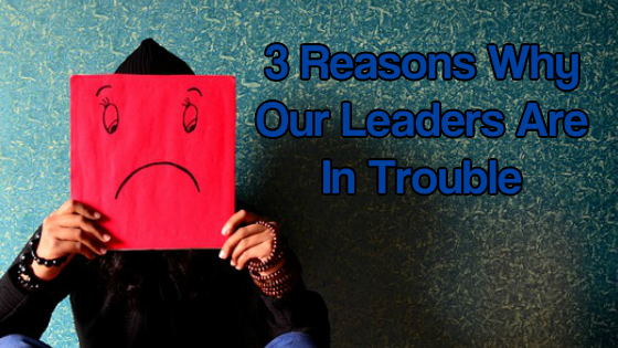 3 Reasons Why Our Leaders Are In Trouble
