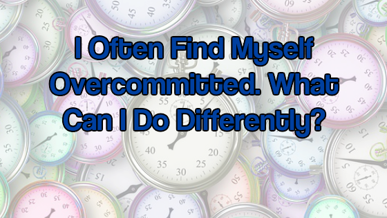 I Often Find Myself Overcommitted. What Can I Do Differently
