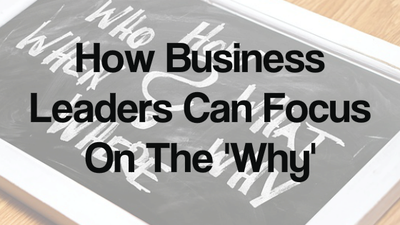 How Business Leaders Can Focus On The 'Why'