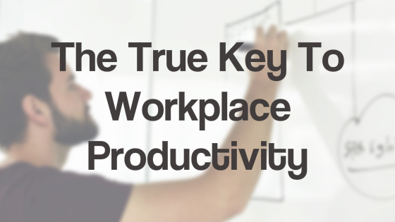 The True Key To Workplace Productivity